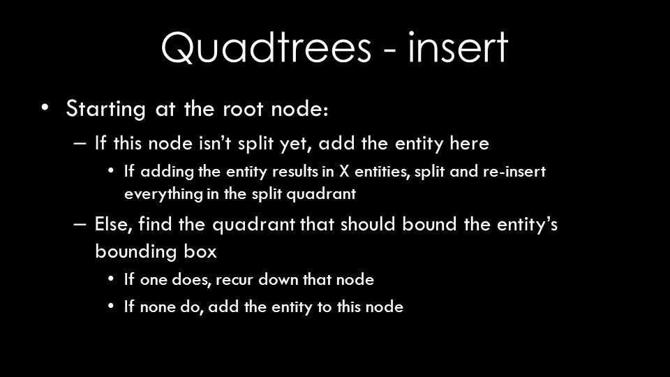 Quadtrees - insert Starting at the root node: – If this node isn't split yet, add the entity here If adding the entity results in X entities, split and re-insert everything in the split quadrant – Else, find the quadrant that should bound the entity's bounding box If one does, recur down that node If none do, add the entity to this node