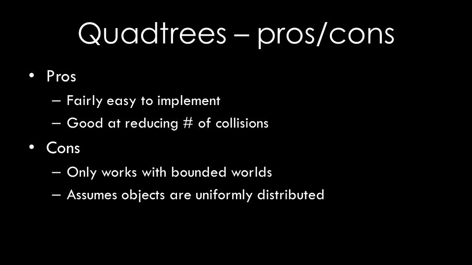 Quadtrees – pros/cons Pros – Fairly easy to implement – Good at reducing # of collisions Cons – Only works with bounded worlds – Assumes objects are uniformly distributed