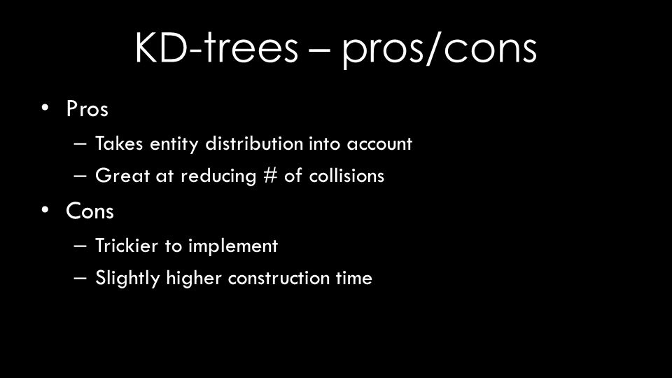 KD-trees – pros/cons Pros – Takes entity distribution into account – Great at reducing # of collisions Cons – Trickier to implement – Slightly higher construction time
