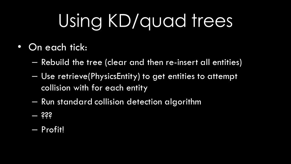 Using KD/quad trees On each tick: – Rebuild the tree (clear and then re-insert all entities) – Use retrieve(PhysicsEntity) to get entities to attempt collision with for each entity – Run standard collision detection algorithm – .
