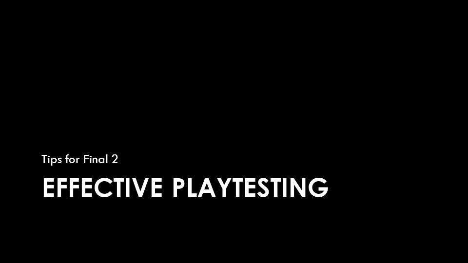 EFFECTIVE PLAYTESTING Tips for Final 2