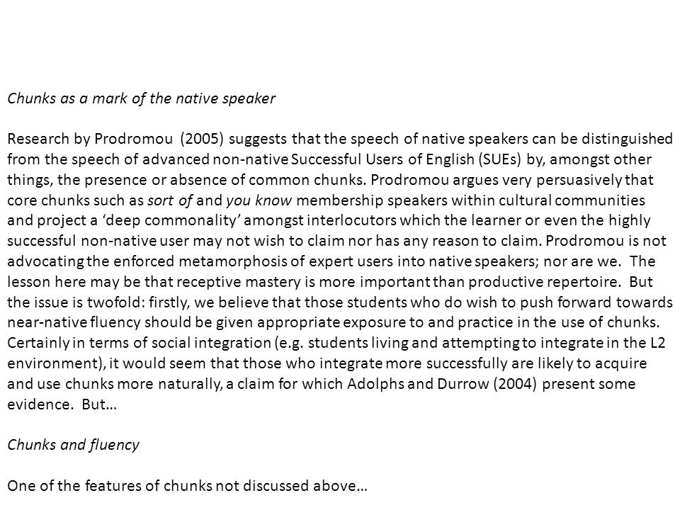 3 Lessons from the analysis of chunks 3.9 Conclusions and implications Chunks as a mark of the native speaker Research by Prodromou (2005) suggests that the speech of native speakers can be distinguished from the speech of advanced non-native Successful Users of English (SUEs) by, amongst other things, the presence or absence of common chunks.