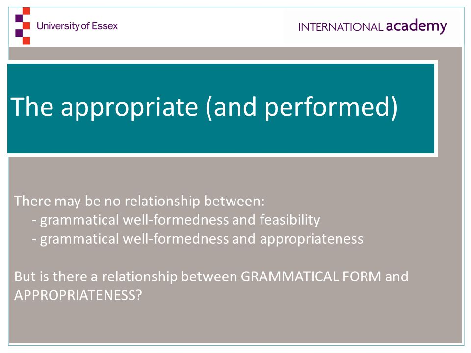 The appropriate (and performed) There may be no relationship between: - grammatical well-formedness and feasibility - grammatical well-formedness and appropriateness But is there a relationship between GRAMMATICAL FORM and APPROPRIATENESS