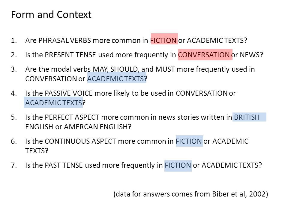 Form and Context 1.Are PHRASAL VERBS more common in FICTION or ACADEMIC TEXTS? 2.Is the PRESENT TENSE used more frequently in CONVERSATION or NEWS? 3.