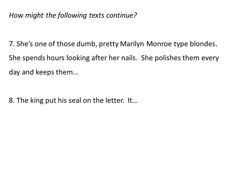 How might the following texts continue? 7. She's one of those dumb, pretty Marilyn Monroe type blondes. She spends hours looking after her nails. She