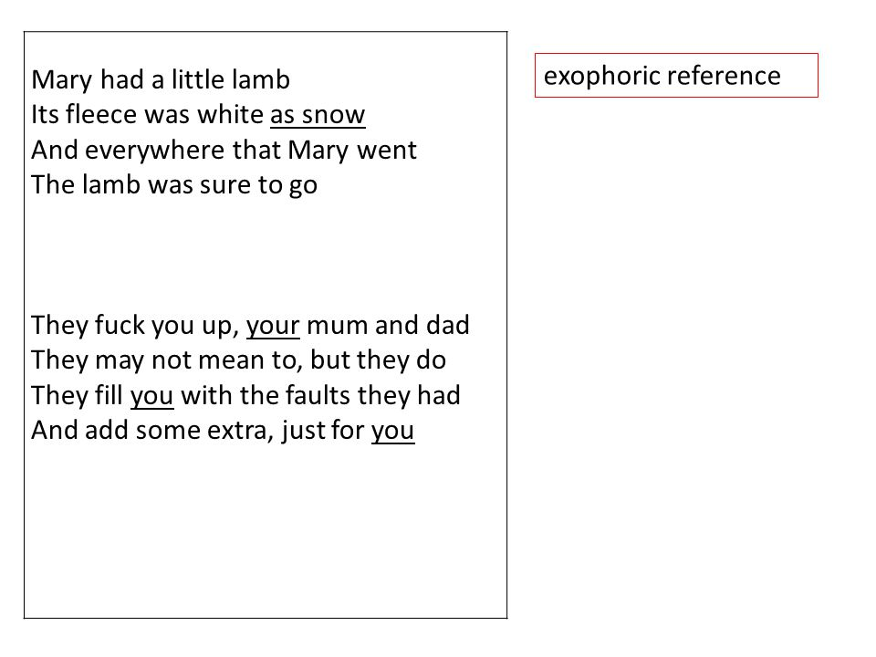 Mary had a little lamb Its fleece was white as snow And everywhere that Mary went The lamb was sure to go They fuck you up, your mum and dad They may