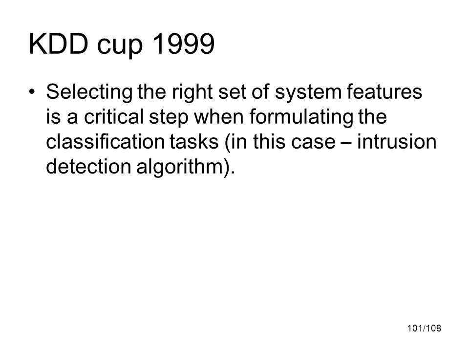 101/108 KDD cup 1999 Selecting the right set of system features is a critical step when formulating the classification tasks (in this case – intrusion detection algorithm).