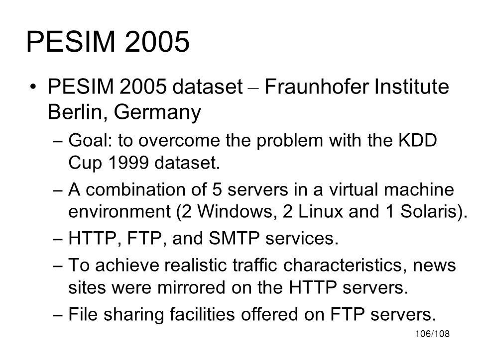 106/108 PESIM 2005 dataset – Fraunhofer Institute Berlin, Germany –Goal: to overcome the problem with the KDD Cup 1999 dataset.