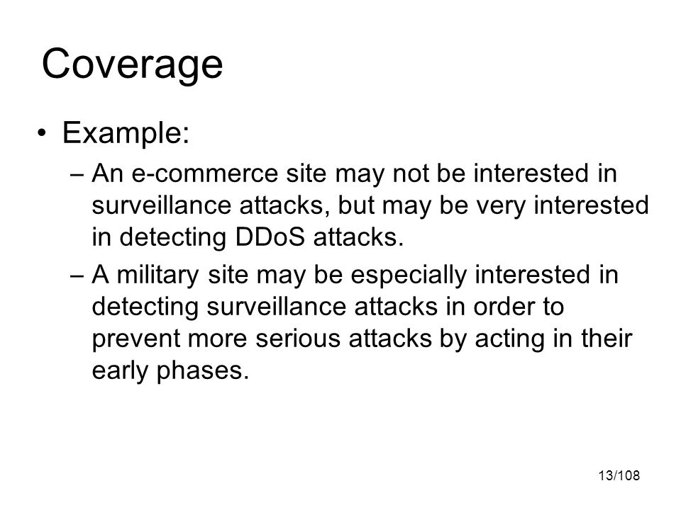 13/108 Coverage Example: –An e-commerce site may not be interested in surveillance attacks, but may be very interested in detecting DDoS attacks.