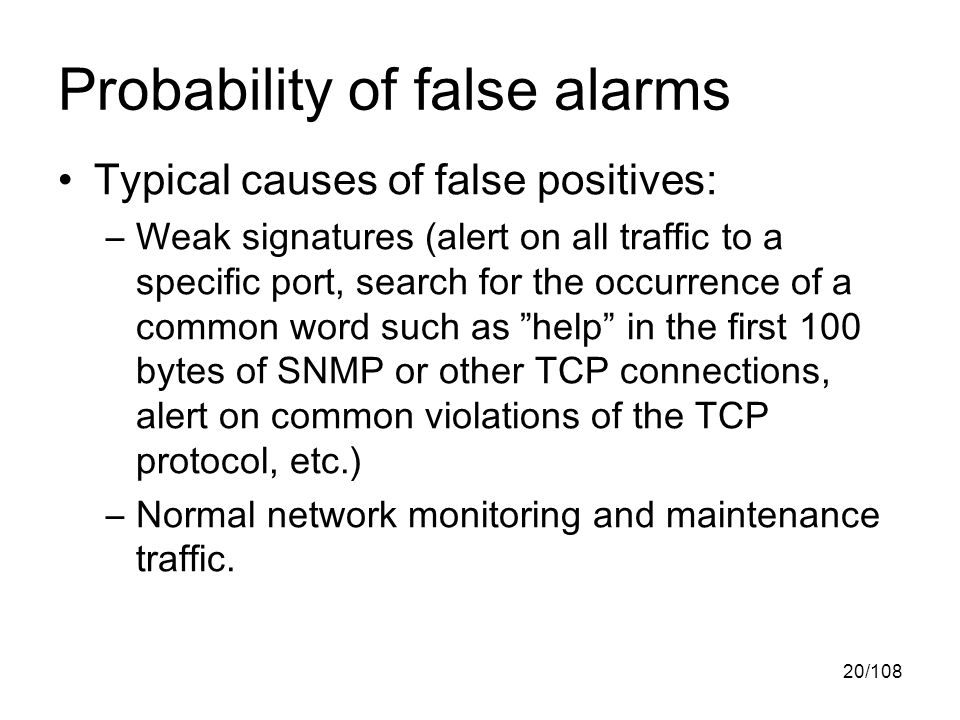 20/108 Probability of false alarms Typical causes of false positives: –Weak signatures (alert on all traffic to a specific port, search for the occurrence of a common word such as help in the first 100 bytes of SNMP or other TCP connections, alert on common violations of the TCP protocol, etc.) –Normal network monitoring and maintenance traffic.