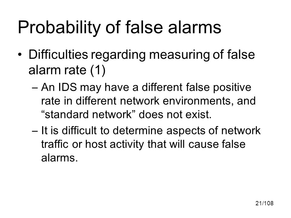 21/108 Probability of false alarms Difficulties regarding measuring of false alarm rate (1) –An IDS may have a different false positive rate in different network environments, and standard network does not exist.