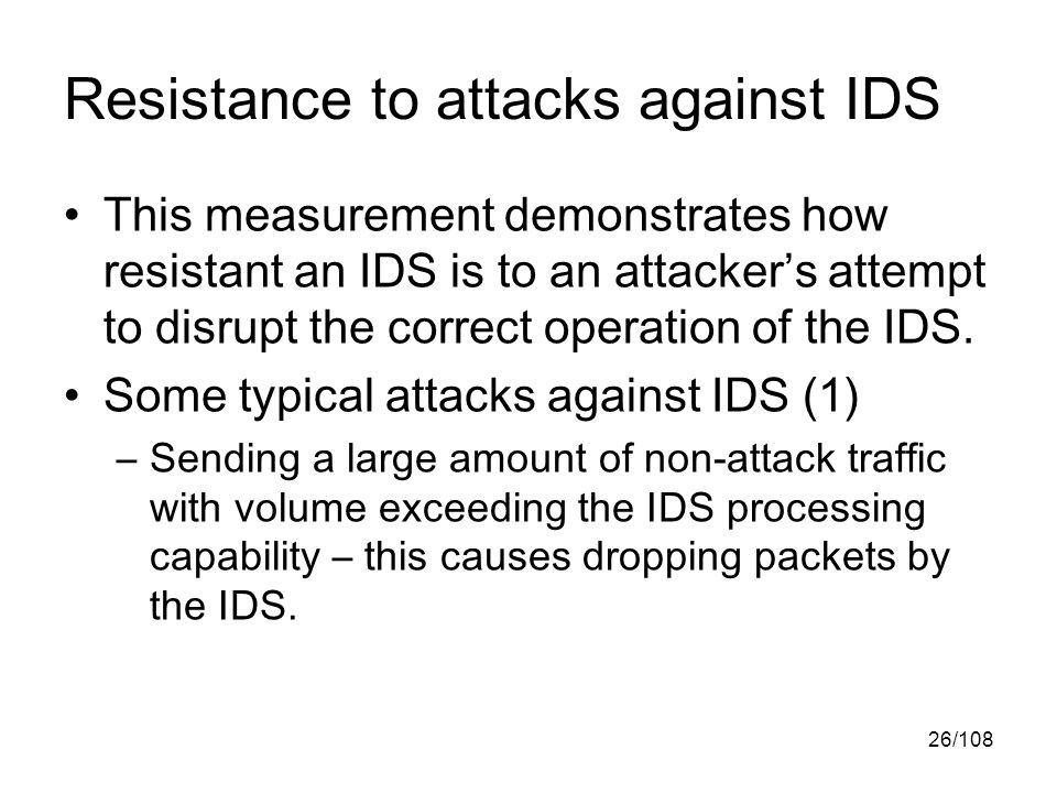 26/108 Resistance to attacks against IDS This measurement demonstrates how resistant an IDS is to an attacker's attempt to disrupt the correct operation of the IDS.