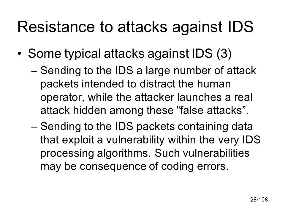 28/108 Resistance to attacks against IDS Some typical attacks against IDS (3) –Sending to the IDS a large number of attack packets intended to distract the human operator, while the attacker launches a real attack hidden among these false attacks .