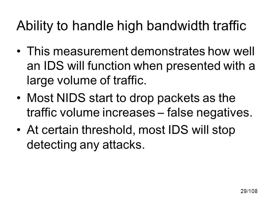 29/108 Ability to handle high bandwidth traffic This measurement demonstrates how well an IDS will function when presented with a large volume of traffic.