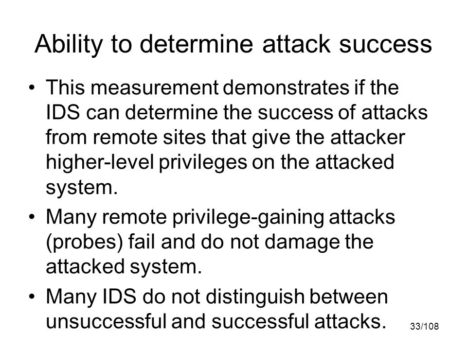 33/108 Ability to determine attack success This measurement demonstrates if the IDS can determine the success of attacks from remote sites that give the attacker higher-level privileges on the attacked system.