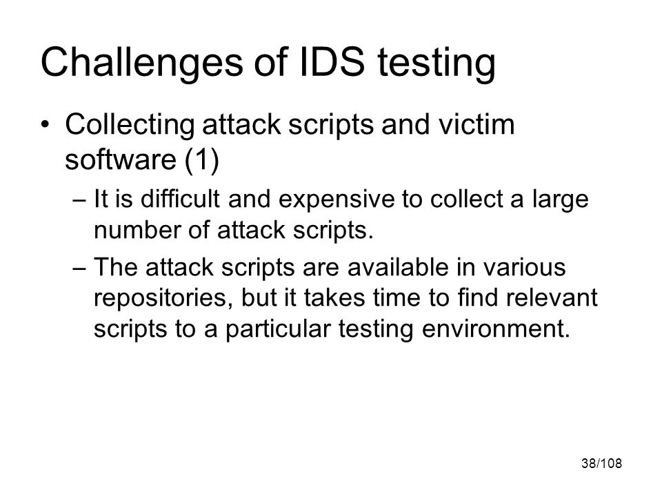 38/108 Challenges of IDS testing Collecting attack scripts and victim software (1) –It is difficult and expensive to collect a large number of attack scripts.