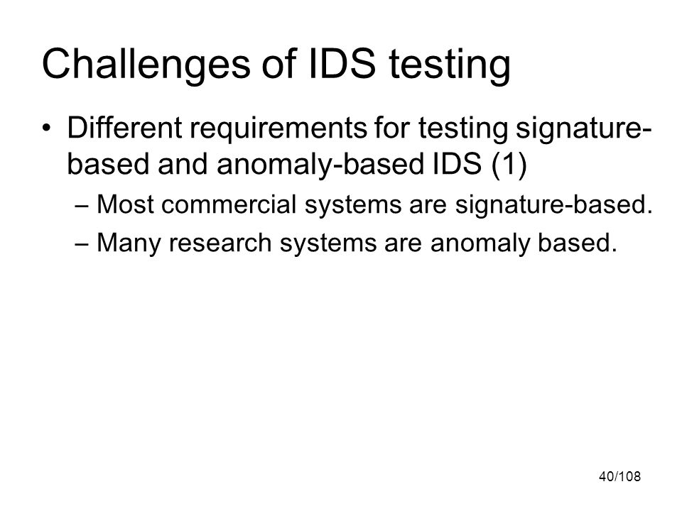 40/108 Challenges of IDS testing Different requirements for testing signature- based and anomaly-based IDS (1) –Most commercial systems are signature-based.