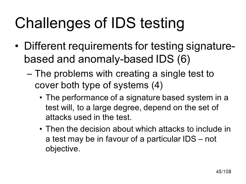 45/108 Challenges of IDS testing Different requirements for testing signature- based and anomaly-based IDS (6) –The problems with creating a single test to cover both type of systems (4) The performance of a signature based system in a test will, to a large degree, depend on the set of attacks used in the test.