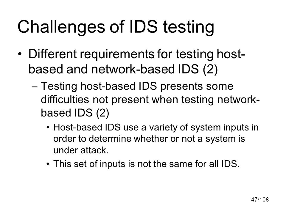47/108 Challenges of IDS testing Different requirements for testing host- based and network-based IDS (2) –Testing host-based IDS presents some difficulties not present when testing network- based IDS (2) Host-based IDS use a variety of system inputs in order to determine whether or not a system is under attack.