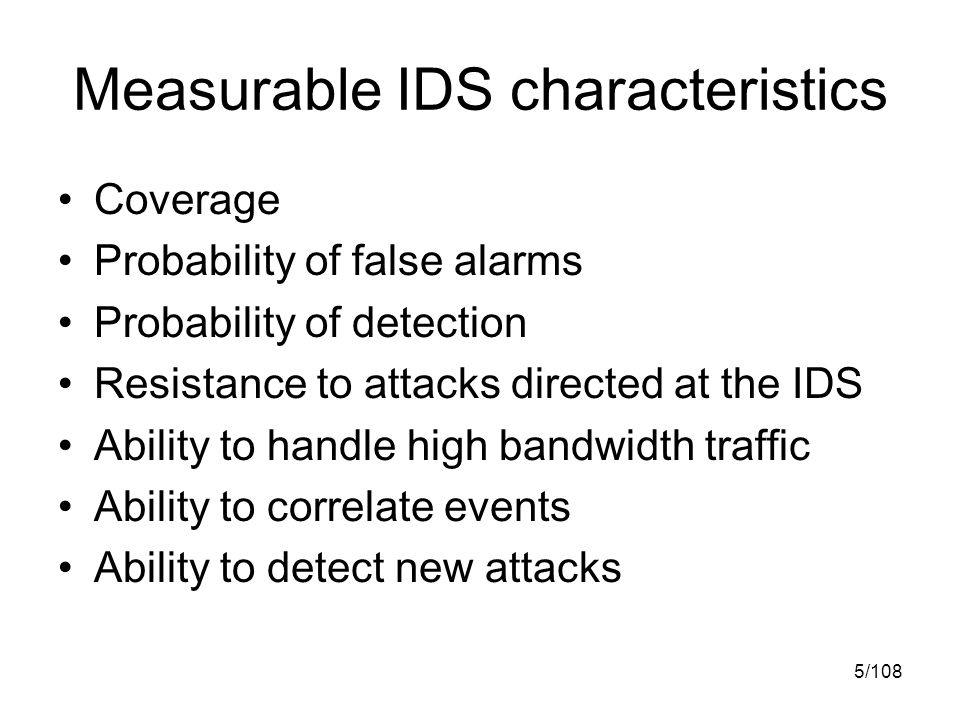 5/108 Measurable IDS characteristics Coverage Probability of false alarms Probability of detection Resistance to attacks directed at the IDS Ability to handle high bandwidth traffic Ability to correlate events Ability to detect new attacks