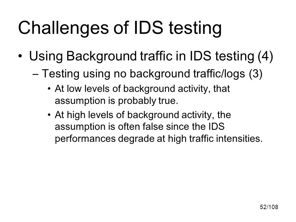 52/108 Challenges of IDS testing Using Background traffic in IDS testing (4) –Testing using no background traffic/logs (3) At low levels of background activity, that assumption is probably true.