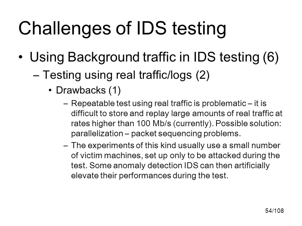54/108 Challenges of IDS testing Using Background traffic in IDS testing (6) –Testing using real traffic/logs (2) Drawbacks (1) –Repeatable test using real traffic is problematic – it is difficult to store and replay large amounts of real traffic at rates higher than 100 Mb/s (currently).