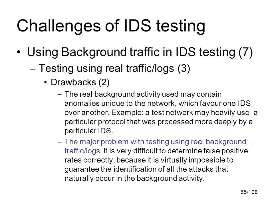 55/108 Challenges of IDS testing Using Background traffic in IDS testing (7) –Testing using real traffic/logs (3) Drawbacks (2) –The real background activity used may contain anomalies unique to the network, which favour one IDS over another.