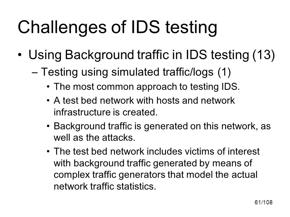 61/108 Challenges of IDS testing Using Background traffic in IDS testing (13) –Testing using simulated traffic/logs (1) The most common approach to testing IDS.