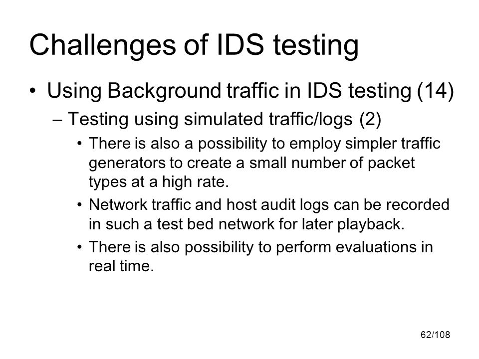62/108 Challenges of IDS testing Using Background traffic in IDS testing (14) –Testing using simulated traffic/logs (2) There is also a possibility to employ simpler traffic generators to create a small number of packet types at a high rate.