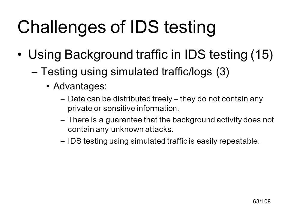 63/108 Challenges of IDS testing Using Background traffic in IDS testing (15) –Testing using simulated traffic/logs (3) Advantages: –Data can be distributed freely – they do not contain any private or sensitive information.