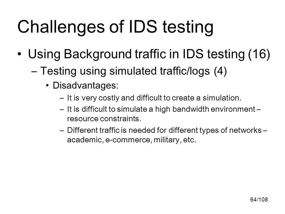 64/108 Challenges of IDS testing Using Background traffic in IDS testing (16) –Testing using simulated traffic/logs (4) Disadvantages: –It is very costly and difficult to create a simulation.