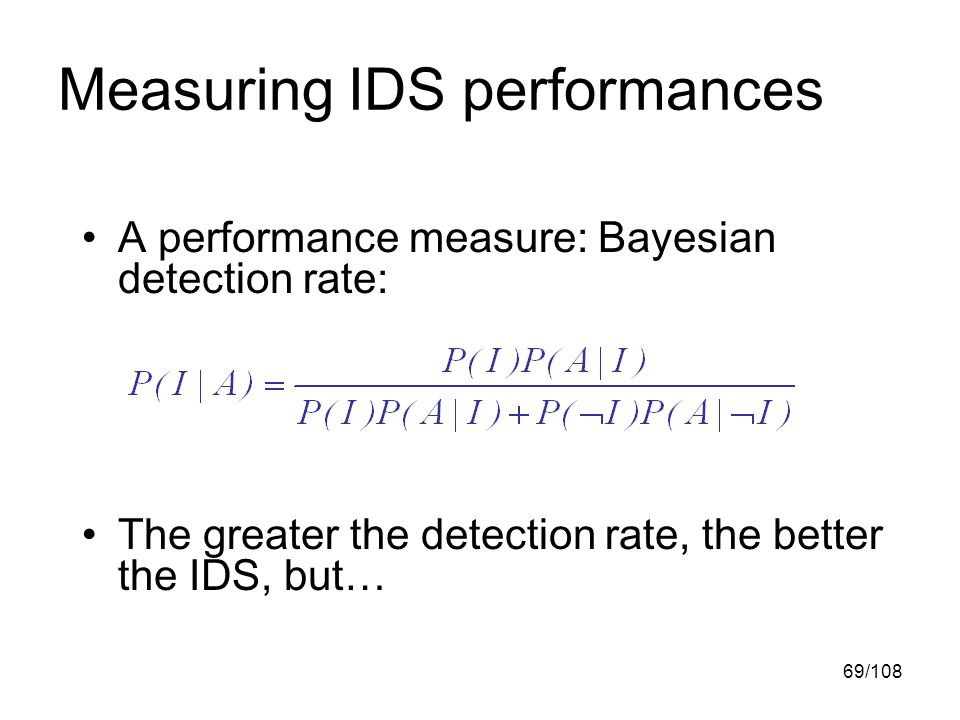 69/108 Measuring IDS performances A performance measure: Bayesian detection rate: The greater the detection rate, the better the IDS, but…