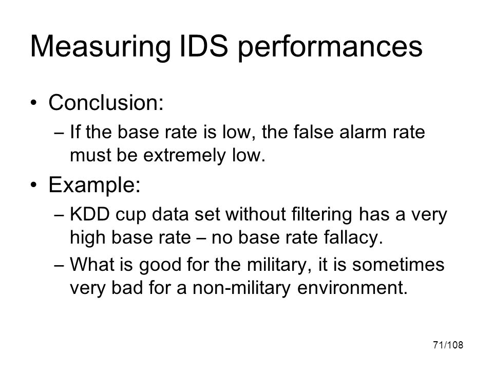 71/108 Measuring IDS performances Conclusion: –If the base rate is low, the false alarm rate must be extremely low.