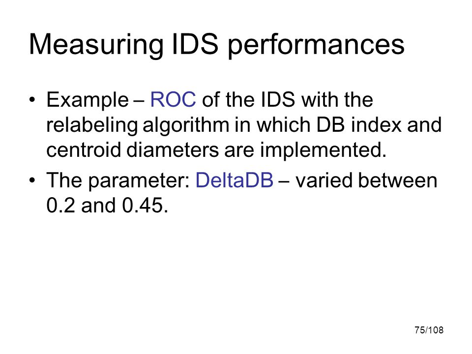 75/108 Measuring IDS performances Example – ROC of the IDS with the relabeling algorithm in which DB index and centroid diameters are implemented.