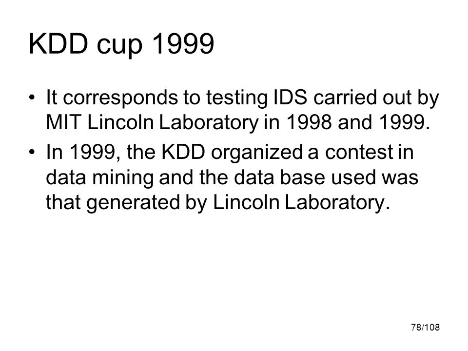 78/108 KDD cup 1999 It corresponds to testing IDS carried out by MIT Lincoln Laboratory in 1998 and 1999.