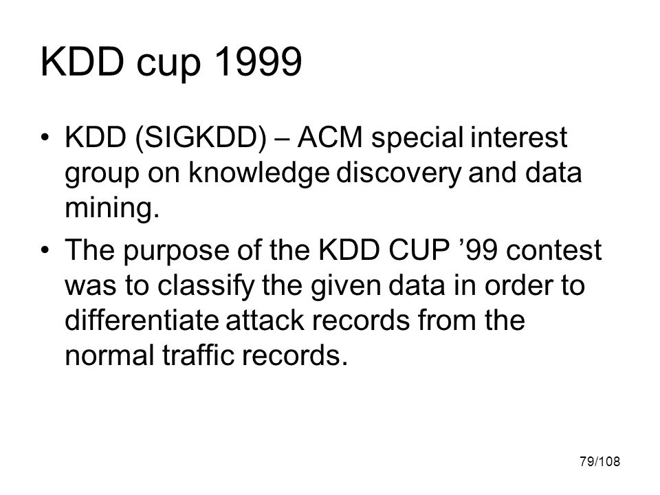 79/108 KDD cup 1999 KDD (SIGKDD) – ACM special interest group on knowledge discovery and data mining.