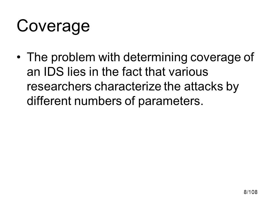 8/108 Coverage The problem with determining coverage of an IDS lies in the fact that various researchers characterize the attacks by different numbers of parameters.