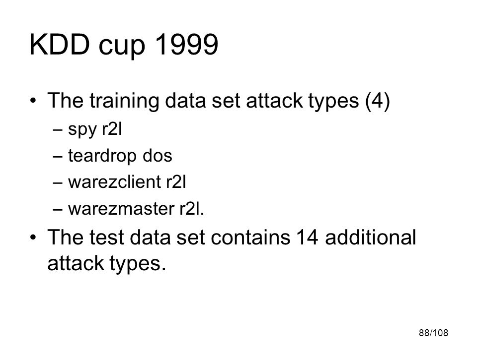 88/108 KDD cup 1999 The training data set attack types (4) –spy r2l –teardrop dos –warezclient r2l –warezmaster r2l.