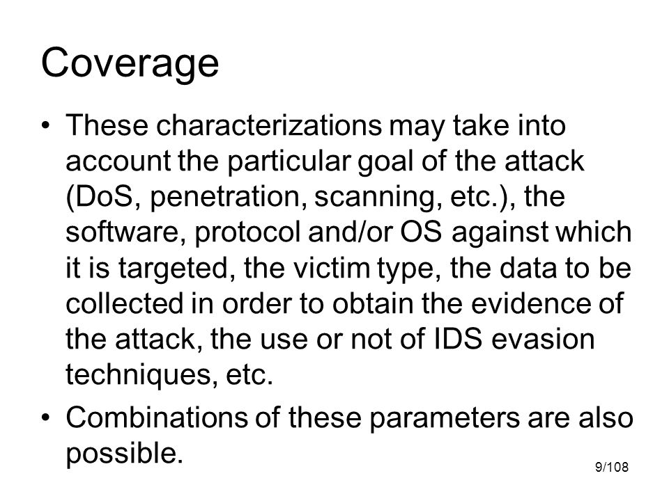 9/108 Coverage These characterizations may take into account the particular goal of the attack (DoS, penetration, scanning, etc.), the software, protocol and/or OS against which it is targeted, the victim type, the data to be collected in order to obtain the evidence of the attack, the use or not of IDS evasion techniques, etc.