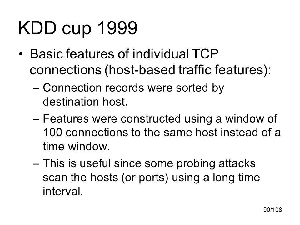 90/108 KDD cup 1999 Basic features of individual TCP connections (host-based traffic features): –Connection records were sorted by destination host.