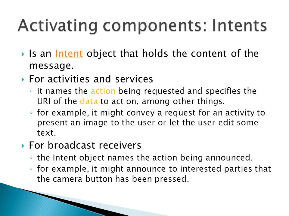  Is an Intent object that holds the content of the message.Intent  For activities and services ◦ it names the action being requested and specifies the URI of the data to act on, among other things.