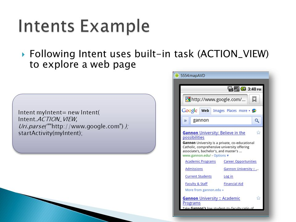  Following Intent uses built-in task (ACTION_VIEW) to explore a web page Intent myIntent= new Intent( Intent.ACTION_VIEW, Uri.parse( http://www.google.com ) ); startActivity(myIntent); Intent myIntent= new Intent( Intent.ACTION_VIEW, Uri.parse( http://www.google.com ) ); startActivity(myIntent);