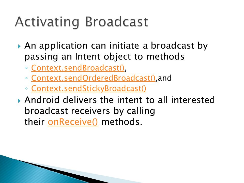  An application can initiate a broadcast by passing an Intent object to methods ◦ Context.sendBroadcast(), Context.sendBroadcast() ◦ Context.sendOrderedBroadcast(),and Context.sendOrderedBroadcast() ◦ Context.sendStickyBroadcast() Context.sendStickyBroadcast()  Android delivers the intent to all interested broadcast receivers by calling their onReceive() methods.onReceive()