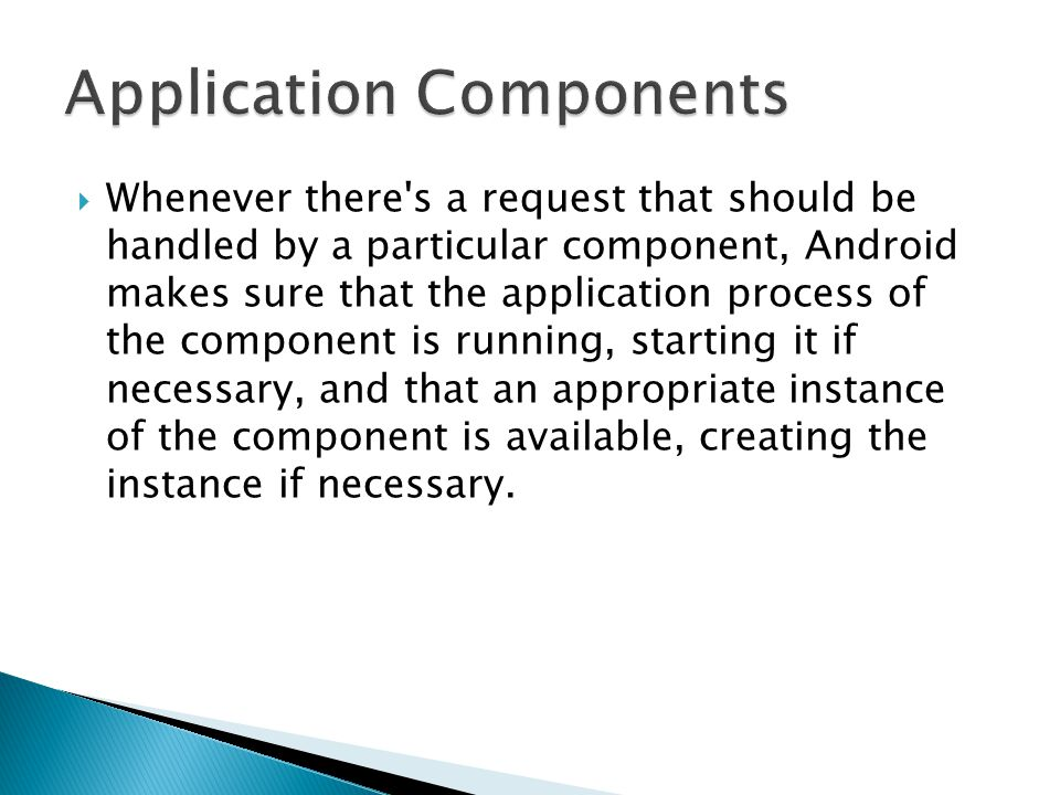  Whenever there s a request that should be handled by a particular component, Android makes sure that the application process of the component is running, starting it if necessary, and that an appropriate instance of the component is available, creating the instance if necessary.