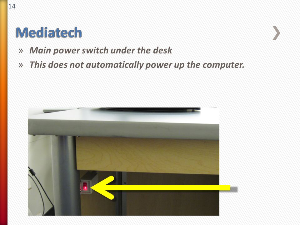 14 » Main power switch under the desk » This does not automatically power up the computer.