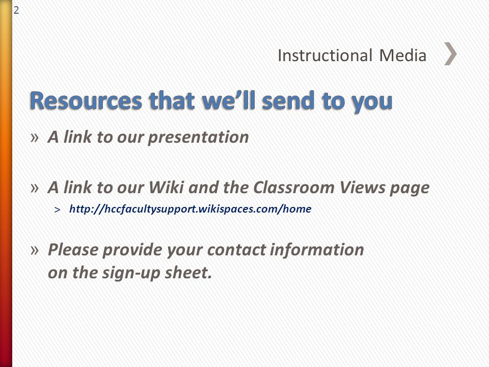 2 » A link to our presentation » A link to our Wiki and the Classroom Views page ˃http://hccfacultysupport.wikispaces.com/home » Please provide your contact information on the sign-up sheet.
