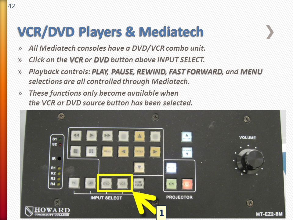 42 » All Mediatech consoles have a DVD/VCR combo unit. VCRDVD » Click on the VCR or DVD button above INPUT SELECT. PLAYPAUSEREWINDFAST FORWARDMENU » P