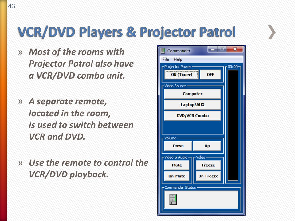 43 » Most of the rooms with Projector Patrol also have a VCR/DVD combo unit. » A separate remote, located in the room, is used to switch between VCR a