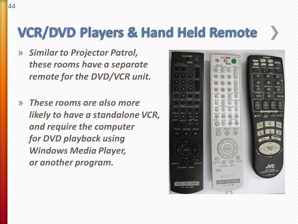 44 » Similar to Projector Patrol, these rooms have a separate remote for the DVD/VCR unit. » These rooms are also more likely to have a standalone VCR