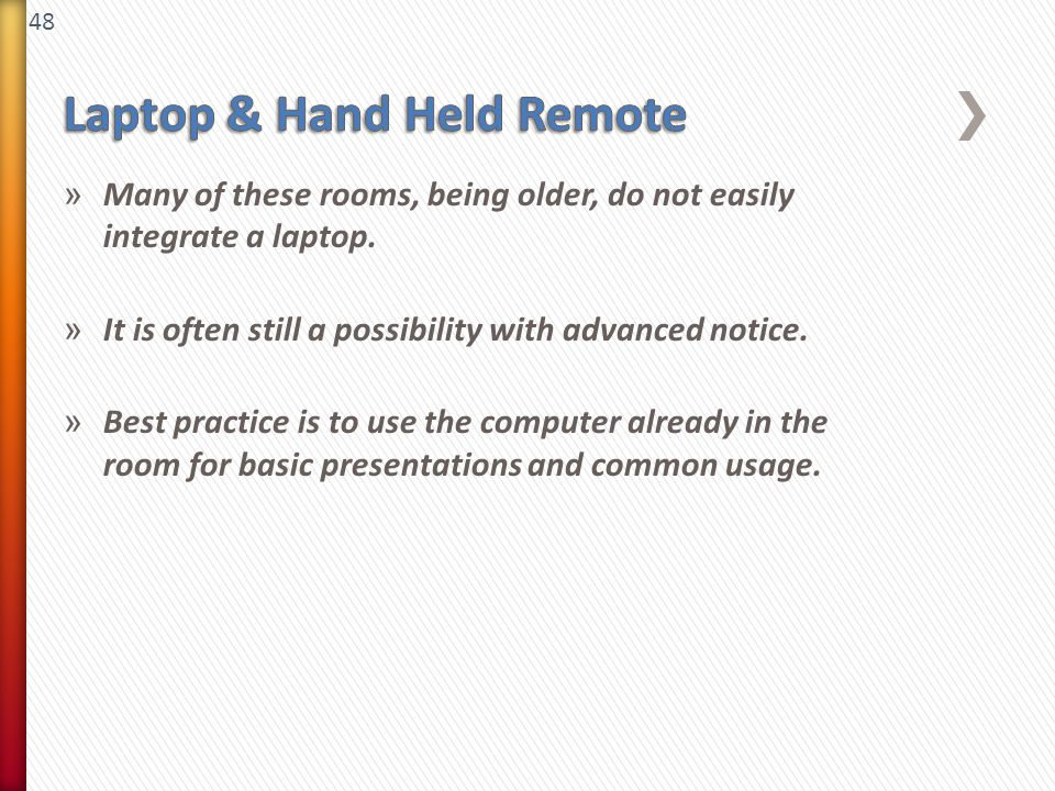 48 » Many of these rooms, being older, do not easily integrate a laptop. » It is often still a possibility with advanced notice. » Best practice is to